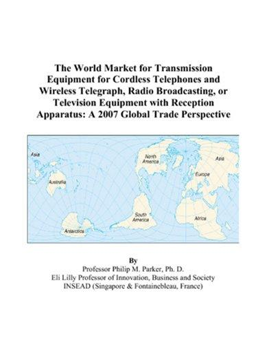 The World Market for Transmission Equipment for Cordless Telephones and Wireless Telegraph, Radio Broadcasting, or Television Equipment with Reception Apparatus by Philip M. Parker
