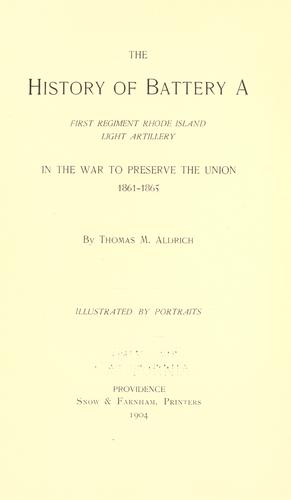 The history of Battery A, First regiment Rhode Island light artillery in the war to preserve the union, 1861-1865 by Thomas M. Aldrich