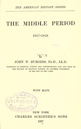 The middle period, 1817-1858 by John William Burgess