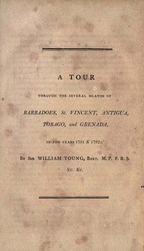 A tour through the several islands of Barbadoes, St. Vincent, Antigua, Tobago, and Grenada, in the years 1791 & 1792 by Young, William Sir