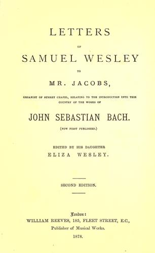 Letters of Samuel Wesley to Mr. Jacobs, organist of Surrey Chapel, relating to the introduction into this country of the works of John Sebastian Bach by Wesley, Samuel