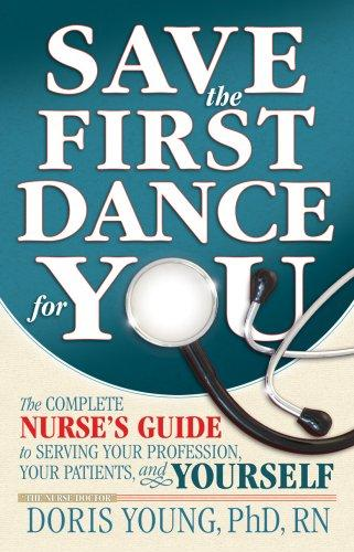Save the First Dance for You - The Complete Nurse's Guide to Serving Your Profession, Your Patient, and Yourself by Doris, Ph.D. Young