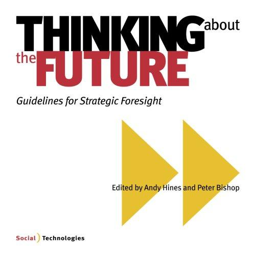 Thinking about the Future, Guidelines for Strategic Foresight by Peter Bishop and Andy Hines