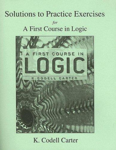 A First Course in Logic Solutions to Practice Exercises by K. Codell Carter