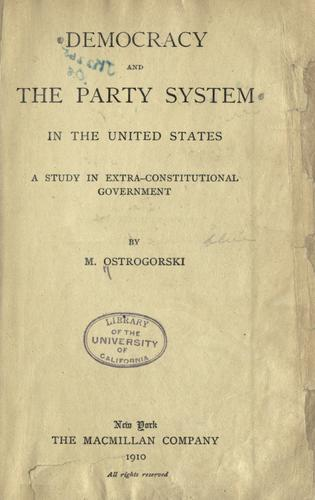 Democracy and the party system in the United States by Ostrogorski, M.