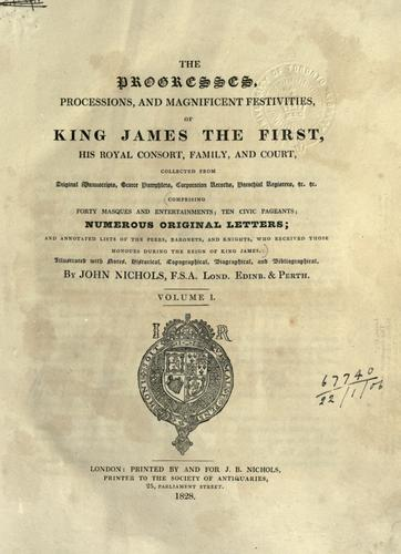 The progresses, processions, and magnificent festivities of King James the first, his royal consort, family and court by John Treadwell Nichols