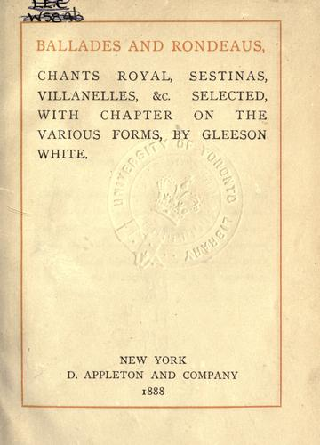 Ballades and rondeaus, chants royal, sestinas, villanelles &c., selected with chapter on the various forms by White, Gleeson