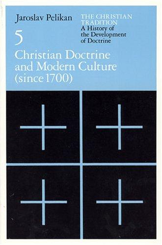 The Christian Tradition: A History of the Development of Doctrine, Volume 5: Christian Doctrine and Modern Culture (since 1700) (The Christian Tradition: ... of the Development of Christian Doctrine) by Jaroslav Jan Pelikan