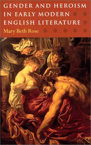 Gender and heroism in early modern English literature by Mary Beth Rose