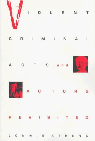 Violent criminal acts and actors revisited by Lonnie H. Athens