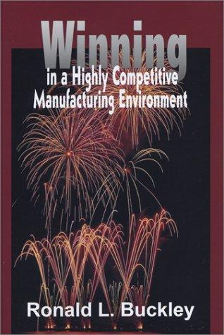 Winning in a Highly Competitive Manufacturing Environment by Ronald L. Buckley