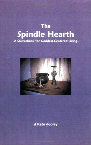 The Spindle Hearth ~A Sourcebook for Goddess-Centered Living~ by d Kate dooley
