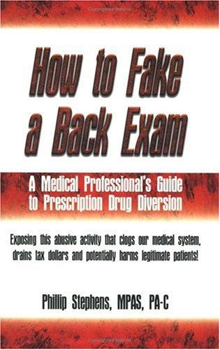 How to Fake a Back Exam (A Medical Professional's Guide to Prescription Drug Diversion) by Phillip Stephens