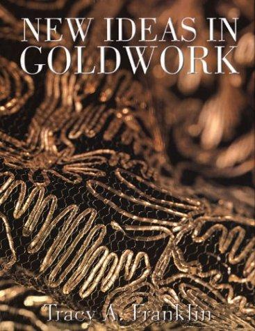 NEW IDEAS IN GOLDWORK by Tracy A. Franklin