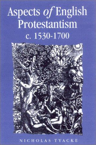 Aspects of English Protestantism C. 1530-1700 (Politics, Culture and Society in Early Modern Britain) by Nicholas Tyacke